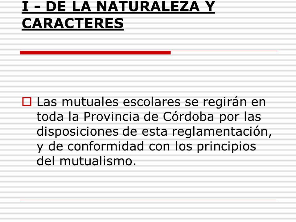 I - DE LA NATURALEZA Y CARACTERES Las mutuales escolares se regirán en toda la Provincia de Córdoba por las disposiciones de esta reglamentación, y de
