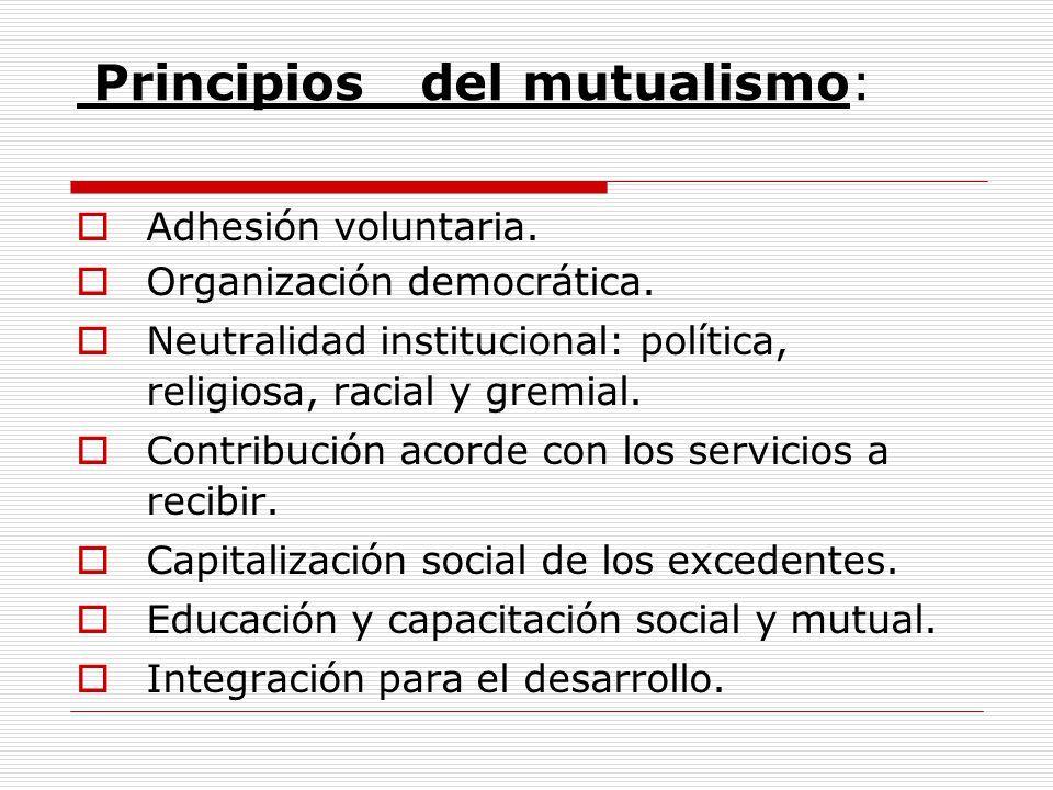 Principios del mutualismo: Adhesión voluntaria. Organización democrática. Neutralidad institucional: política, religiosa, racial y gremial. Contribuci