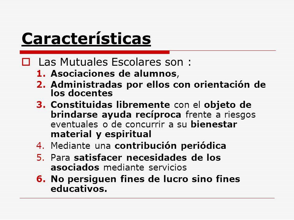 Características Las Mutuales Escolares son : 1.Asociaciones de alumnos, 2.Administradas por ellos con orientación de los docentes 3.Constituidas libre