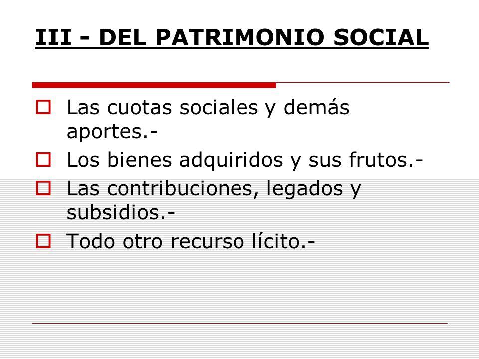 III - DEL PATRIMONIO SOCIAL Las cuotas sociales y demás aportes.- Los bienes adquiridos y sus frutos.- Las contribuciones, legados y subsidios.- Todo