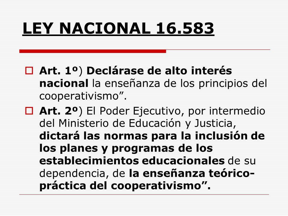 LEY NACIONAL 16.583 Art. 1º) Declárase de alto interés nacional la enseñanza de los principios del cooperativismo. Art. 2º) El Poder Ejecutivo, por in
