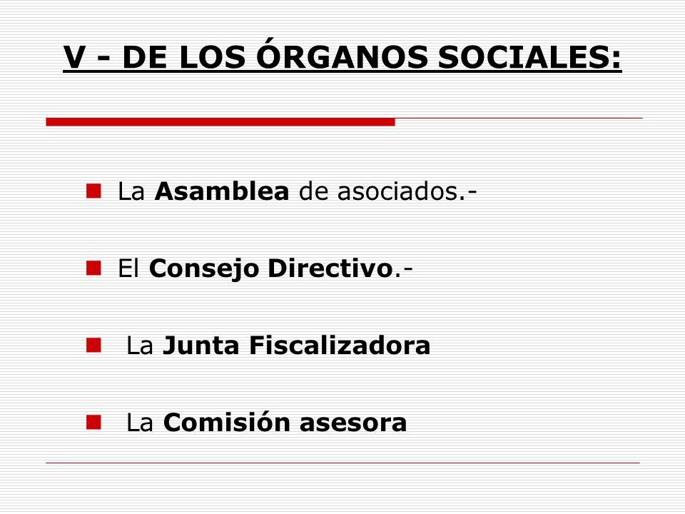 V - DE LOS ÓRGANOS SOCIALES: La Asamblea de asociados.- El Consejo Directivo.- La Junta Fiscalizadora La Comisión asesora