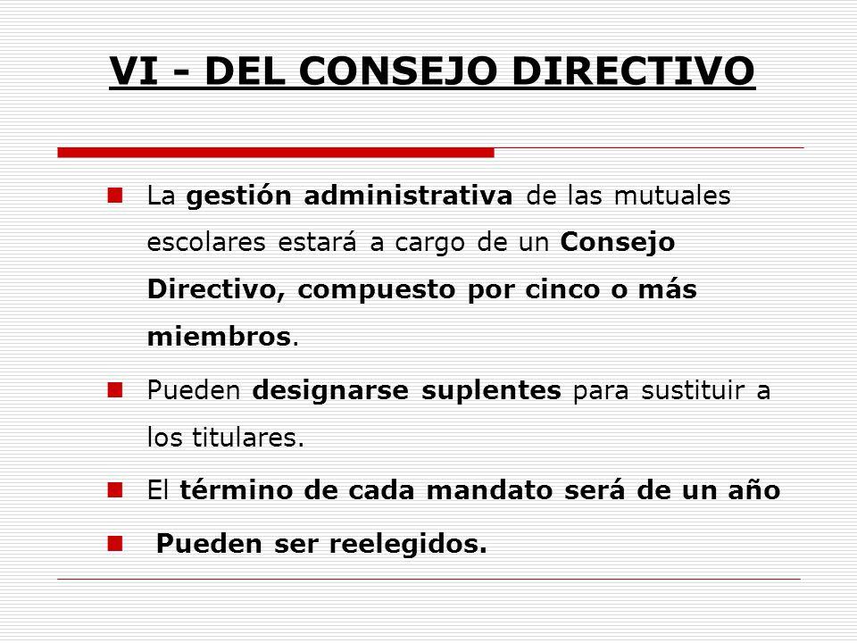 VI - DEL CONSEJO DIRECTIVO La gestión administrativa de las mutuales escolares estará a cargo de un Consejo Directivo, compuesto por cinco o más miemb