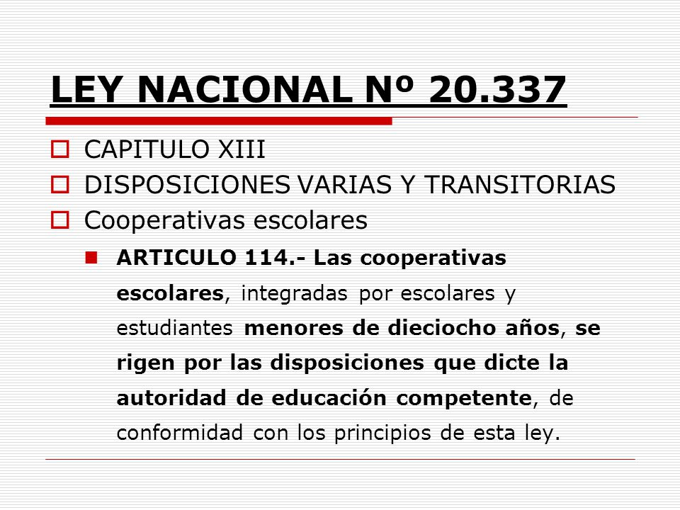 LEY NACIONAL Nº 20.337 CAPITULO XIII DISPOSICIONES VARIAS Y TRANSITORIAS Cooperativas escolares ARTICULO 114.- Las cooperativas escolares, integradas