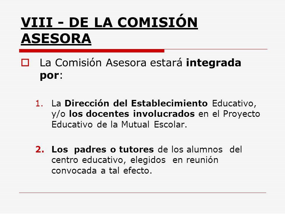 VIII - DE LA COMISIÓN ASESORA La Comisión Asesora estará integrada por: 1.La Dirección del Establecimiento Educativo, y/o los docentes involucrados en
