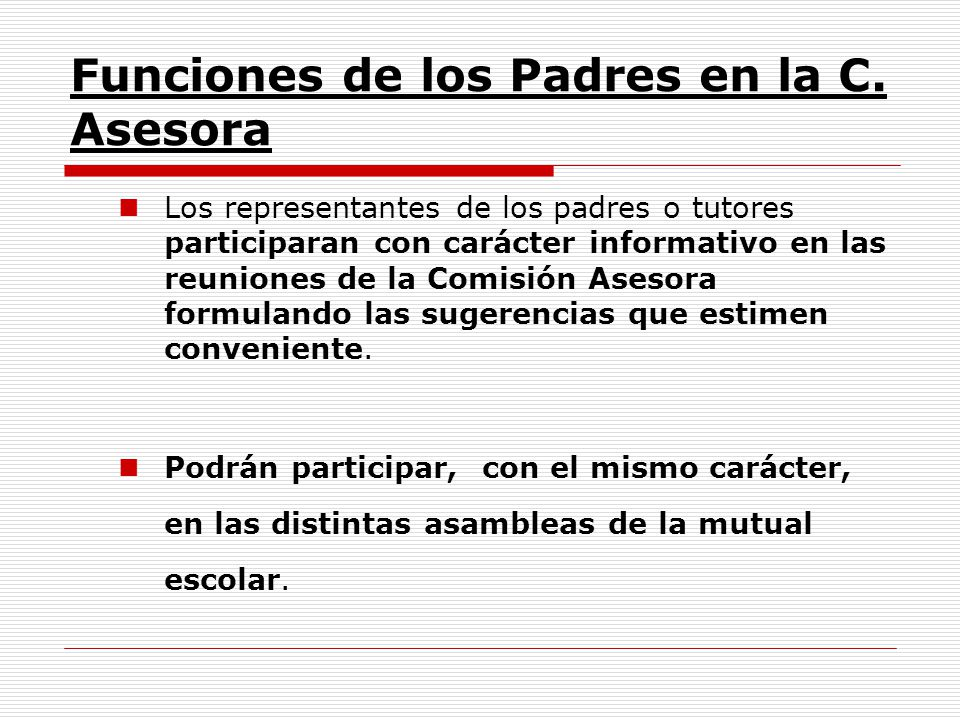 Funciones de los Padres en la C. Asesora Los representantes de los padres o tutores participaran con carácter informativo en las reuniones de la Comis
