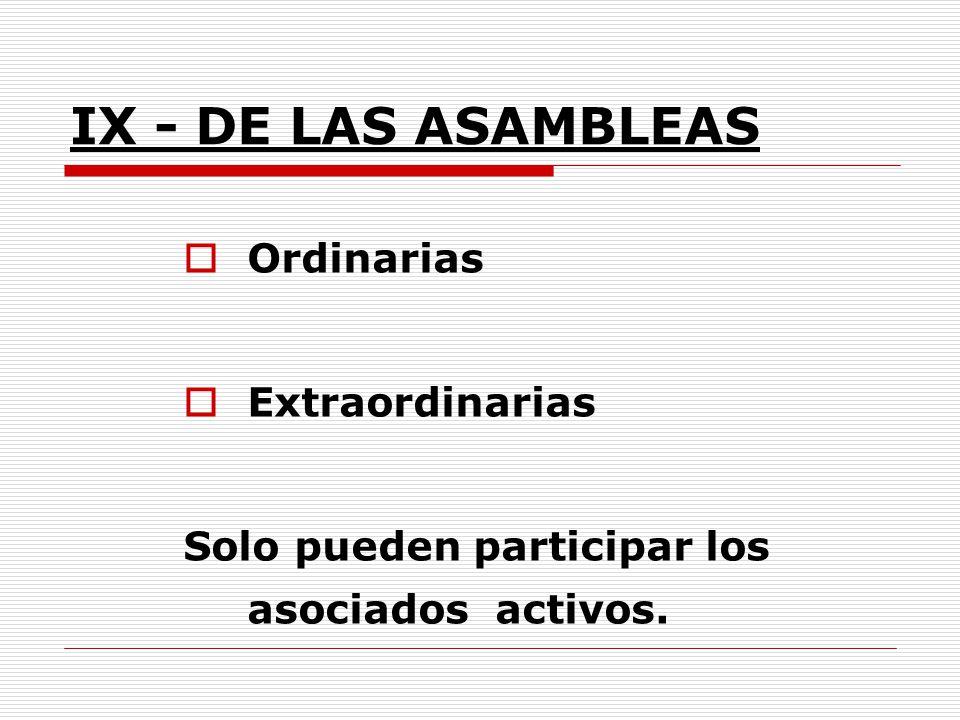 IX - DE LAS ASAMBLEAS Ordinarias Extraordinarias Solo pueden participar los asociados activos.