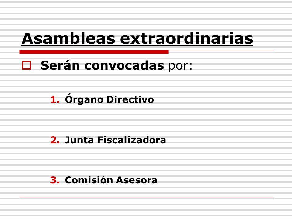 Asambleas extraordinarias Serán convocadas por: 1.Órgano Directivo 2.Junta Fiscalizadora 3.Comisión Asesora