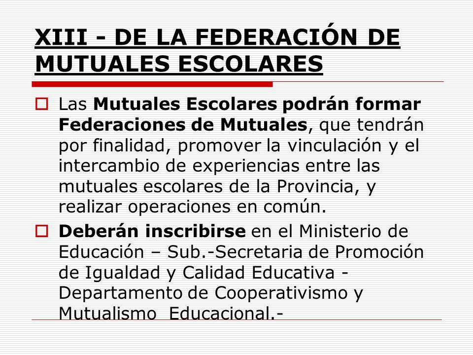 XIII - DE LA FEDERACIÓN DE MUTUALES ESCOLARES Las Mutuales Escolares podrán formar Federaciones de Mutuales, que tendrán por finalidad, promover la vi