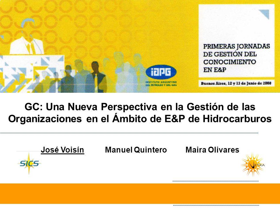 GC: Una Nueva Perspectiva en la Gestión de las Organizaciones en el Ámbito de E&P de Hidrocarburos José Voisín Manuel Quintero Maira Olivares
