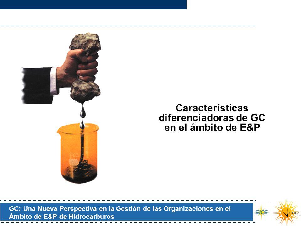 GC: Una Nueva Perspectiva en la Gestión de las Organizaciones en el Ámbito de E&P de Hidrocarburos Características diferenciadoras de GC en el ámbito