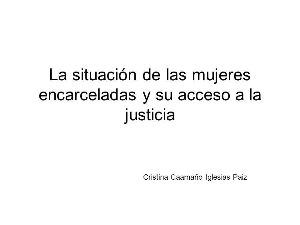 La situación de las mujeres encarceladas y su acceso a la justicia Cristina Caamaño Iglesias Paiz