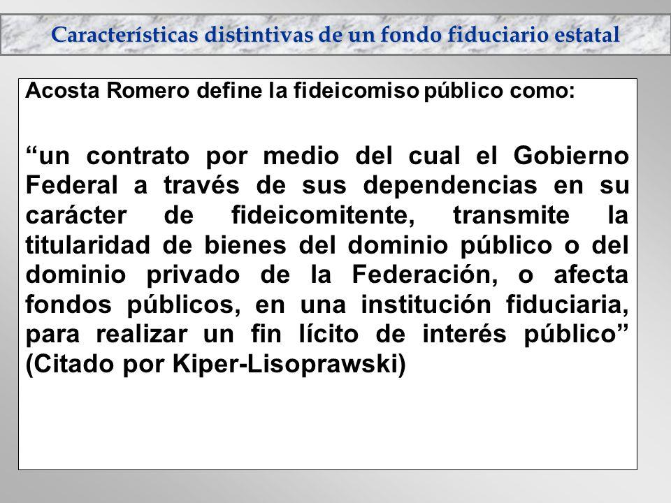 Características distintivas de un fondo fiduciario estatal Acosta Romero define la fideicomiso público como: un contrato por medio del cual el Gobiern