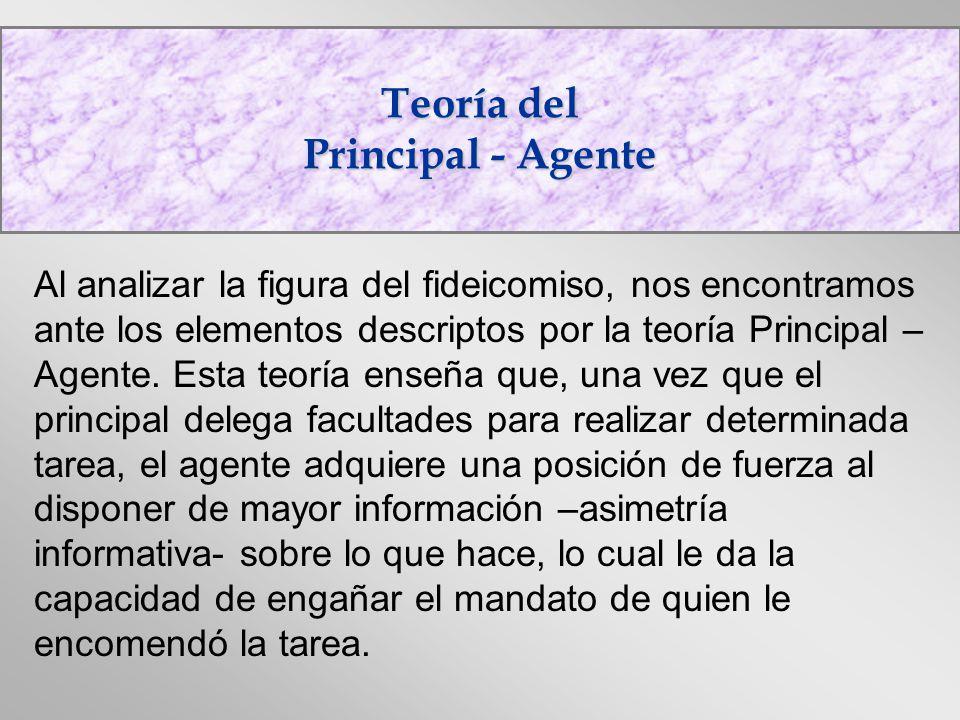 Teoría del Principal - Agente Al analizar la figura del fideicomiso, nos encontramos ante los elementos descriptos por la teoría Principal – Agente. E
