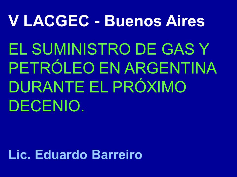 V LACGEC - Buenos Aires EL SUMINISTRO DE GAS Y PETRÓLEO EN ARGENTINA DURANTE EL PRÓXIMO DECENIO. Lic. Eduardo Barreiro