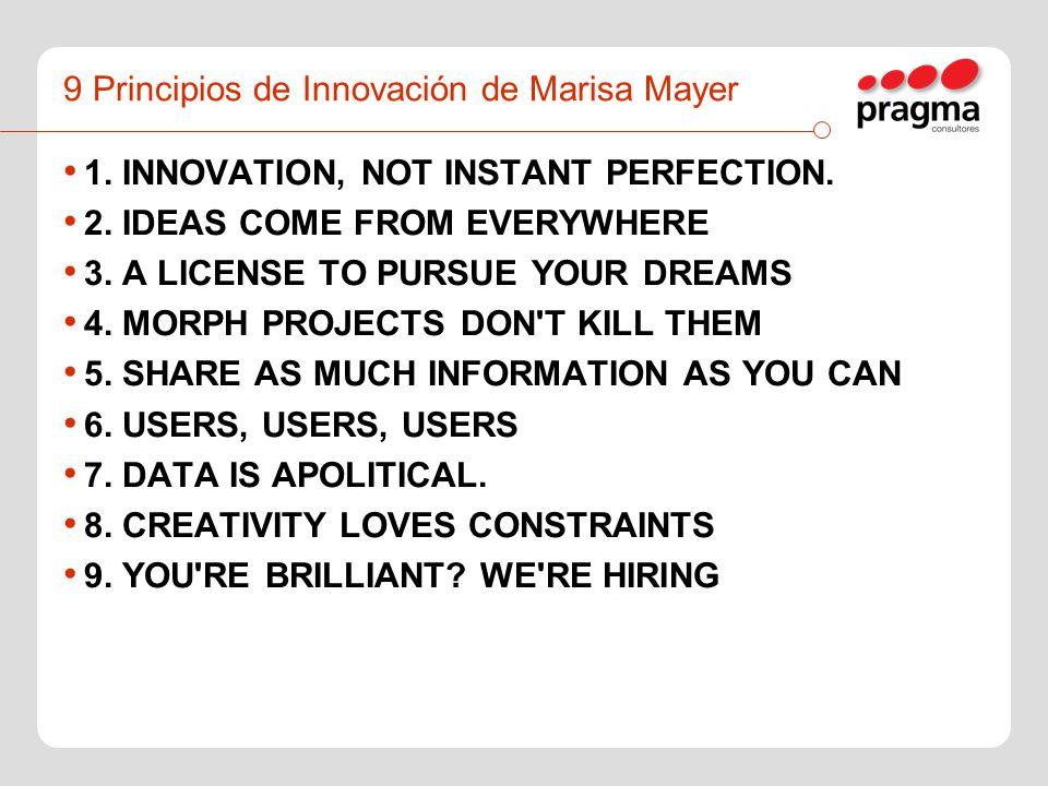 9 Principios de Innovación de Marisa Mayer 1. INNOVATION, NOT INSTANT PERFECTION. 2. IDEAS COME FROM EVERYWHERE 3. A LICENSE TO PURSUE YOUR DREAMS 4.
