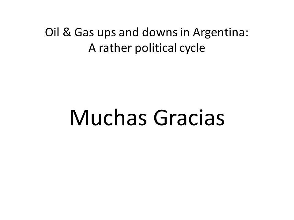 Oil & Gas ups and downs in Argentina: A rather political cycle Muchas Gracias