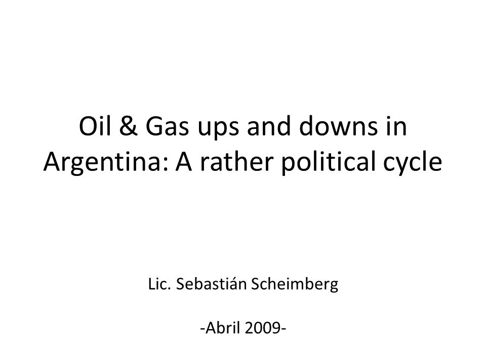 Oil & Gas ups and downs in Argentina: A rather political cycle Lic. Sebastián Scheimberg -Abril 2009-