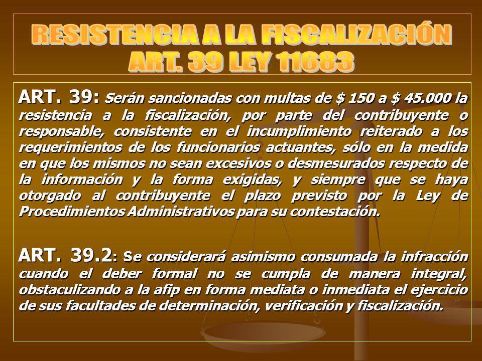 ART. 39: Serán sancionadas con multas de $ 150 a $ 45.000 la resistencia a la fiscalización, por parte del contribuyente o responsable, consistente en