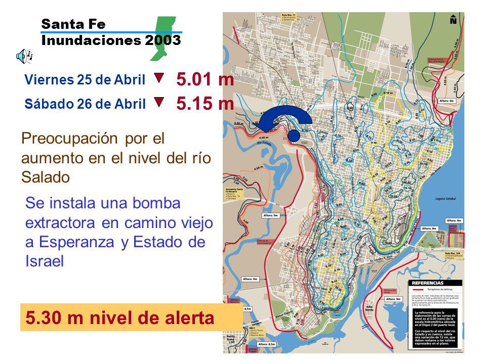 Santa Fe Inundaciones 2003 Viernes 25 de Abril 5.01 m Sábado 26 de Abril Preocupación por el aumento en el nivel del río Salado 5.15 m 5.30 m nivel de alerta Se instala una bomba extractora en camino viejo a Esperanza y Estado de Israel