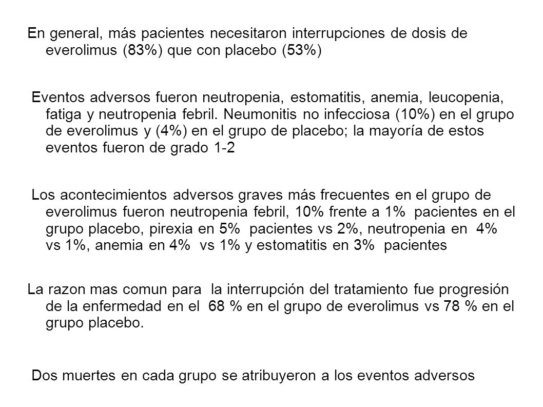 En general, más pacientes necesitaron interrupciones de dosis de everolimus (83%) que con placebo (53%) Eventos adversos fueron neutropenia, estomatit