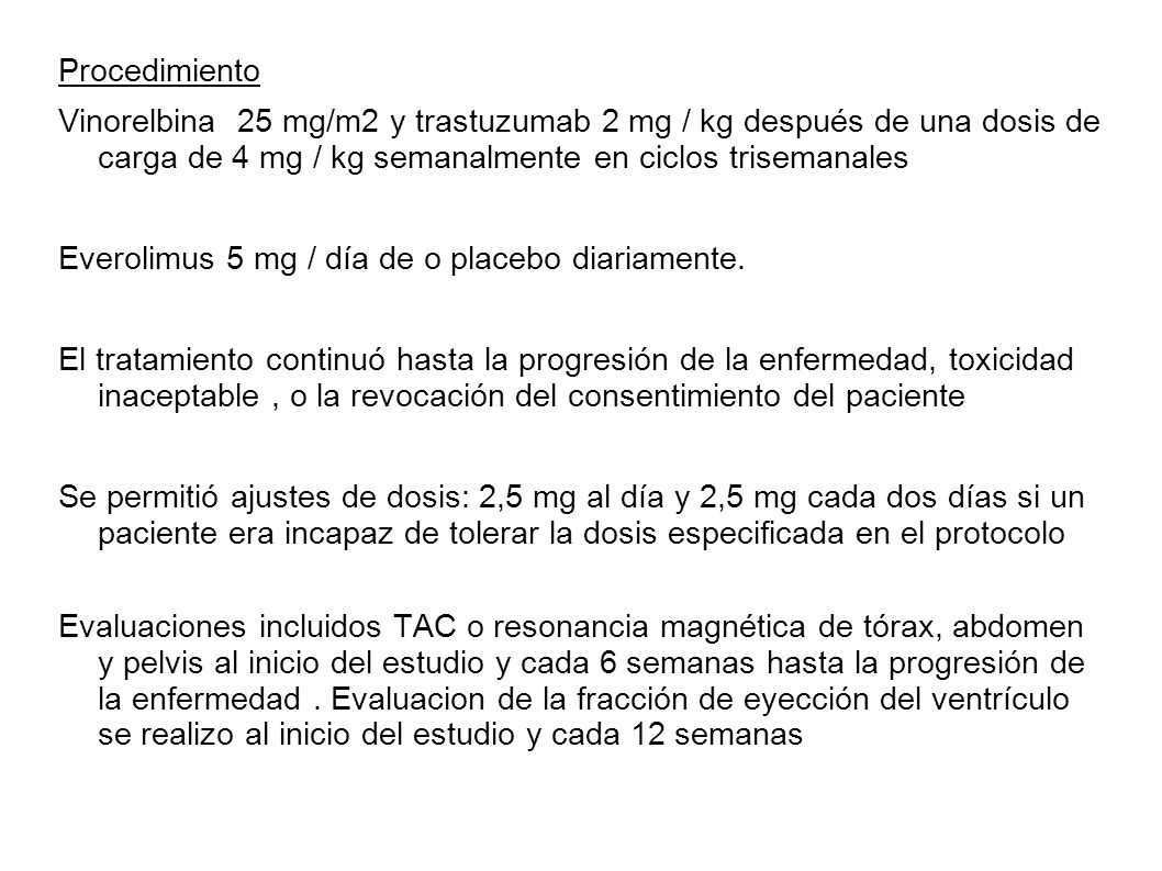 Procedimiento Vinorelbina 25 mg/m2 y trastuzumab 2 mg / kg después de una dosis de carga de 4 mg / kg semanalmente en ciclos trisemanales Everolimus 5