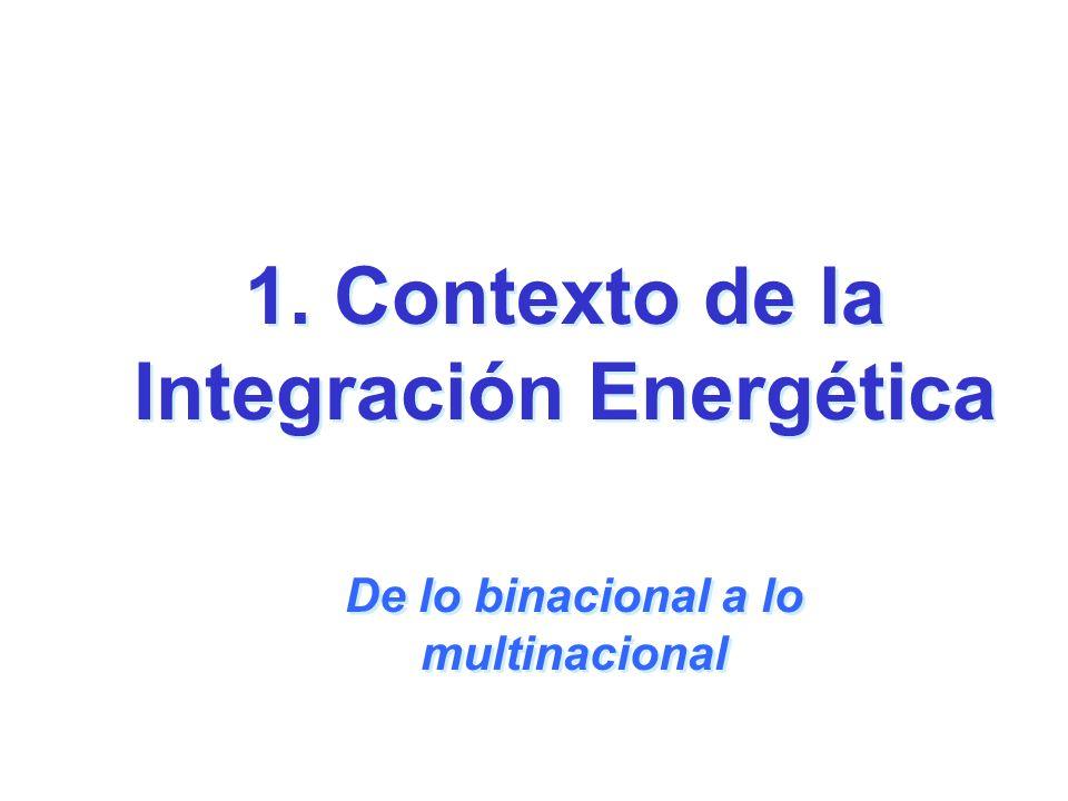 1. Contexto de la Integración Energética De lo binacional a lo multinacional