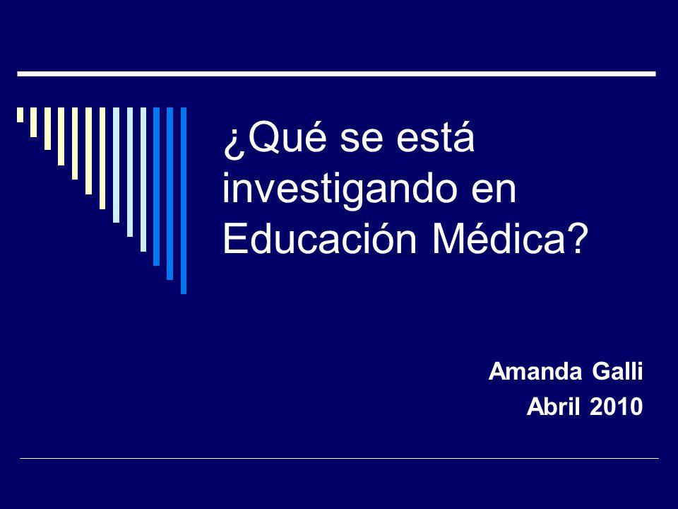 ¿Qué se está investigando en Educación Médica? Amanda Galli Abril 2010