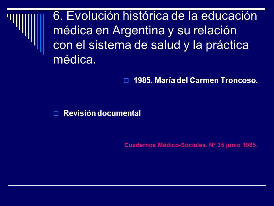 6. Evolución histórica de la educación médica en Argentina y su relación con el sistema de salud y la práctica médica. 1985. María del Carmen Troncoso