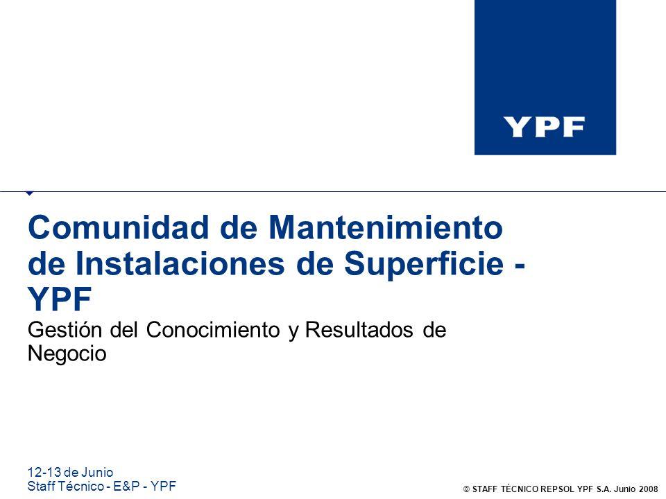 Comunidad de Mantenimiento de Instalaciones de Superficie - YPF Gestión del Conocimiento y Resultados de Negocio 12-13 de Junio Staff Técnico - E&P -