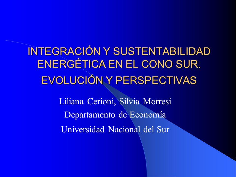 INTEGRACIÓN Y SUSTENTABILIDAD ENERGÉTICA EN EL CONO SUR. EVOLUCIÓN Y PERSPECTIVAS Liliana Cerioni, Silvia Morresi Departamento de Economía Universidad