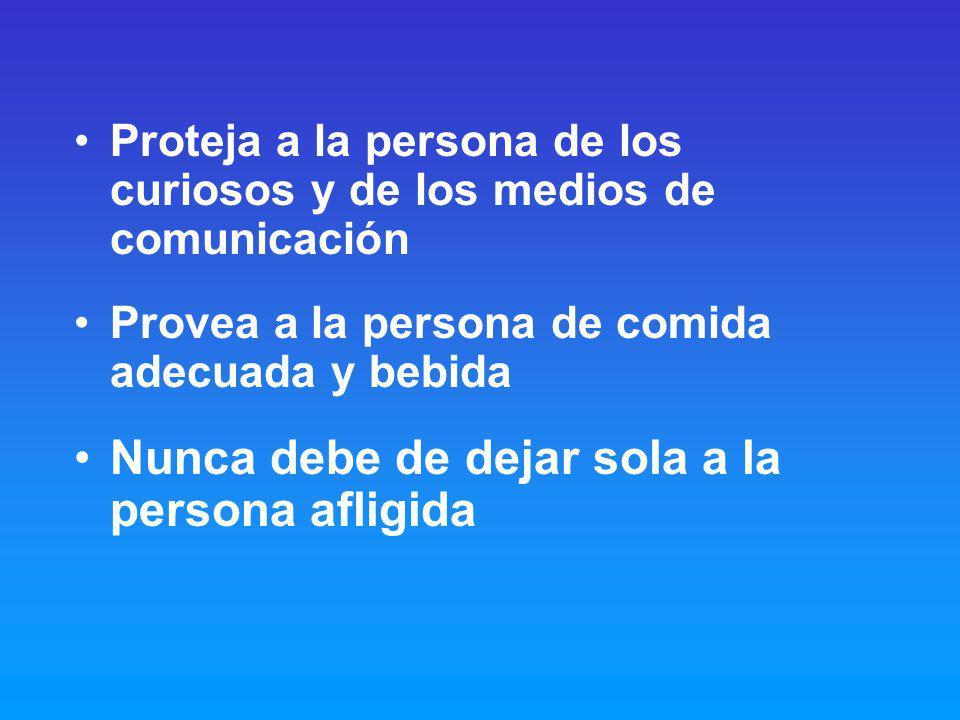 Proteja a la persona de los curiosos y de los medios de comunicación Provea a la persona de comida adecuada y bebida Nunca debe de dejar sola a la persona afligida