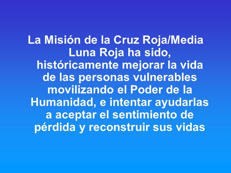 La Misión de la Cruz Roja/Media Luna Roja ha sido, históricamente mejorar la vida de las personas vulnerables movilizando el Poder de la Humanidad, e intentar ayudarlas a aceptar el sentimiento de pérdida y reconstruir sus vidas