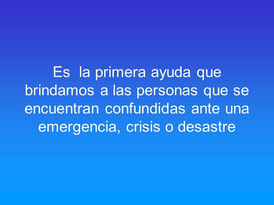 Es la primera ayuda que brindamos a las personas que se encuentran confundidas ante una emergencia, crisis o desastre