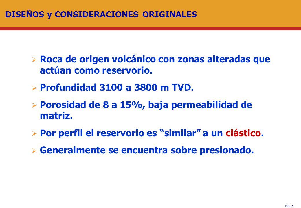 Pág. 5 DISEÑOS y CONSIDERACIONES ORIGINALES Roca de origen volcánico con zonas alteradas que actúan como reservorio. Profundidad 3100 a 3800 m TVD. Po