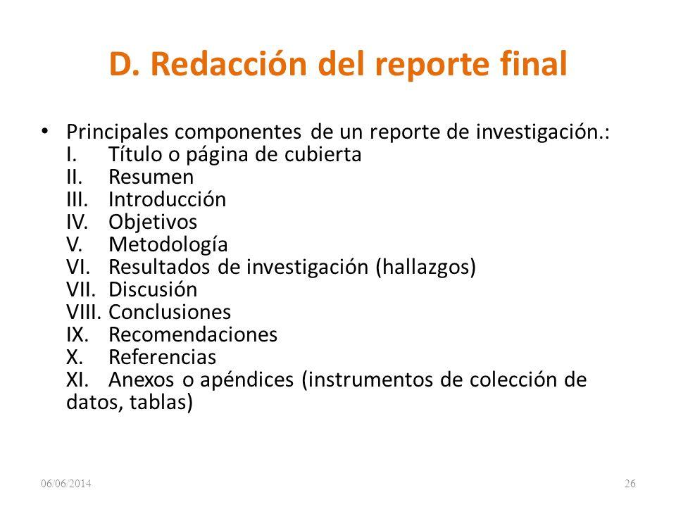 D. Redacción del reporte final Principales componentes de un reporte de investigación.: I.Título o página de cubierta II.Resumen III.Introducción IV.O