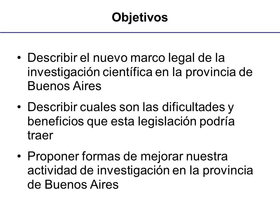 Objetivos Describir el nuevo marco legal de la investigación científica en la provincia de Buenos Aires Describir cuales son las dificultades y beneficios que esta legislación podría traer Proponer formas de mejorar nuestra actividad de investigación en la provincia de Buenos Aires