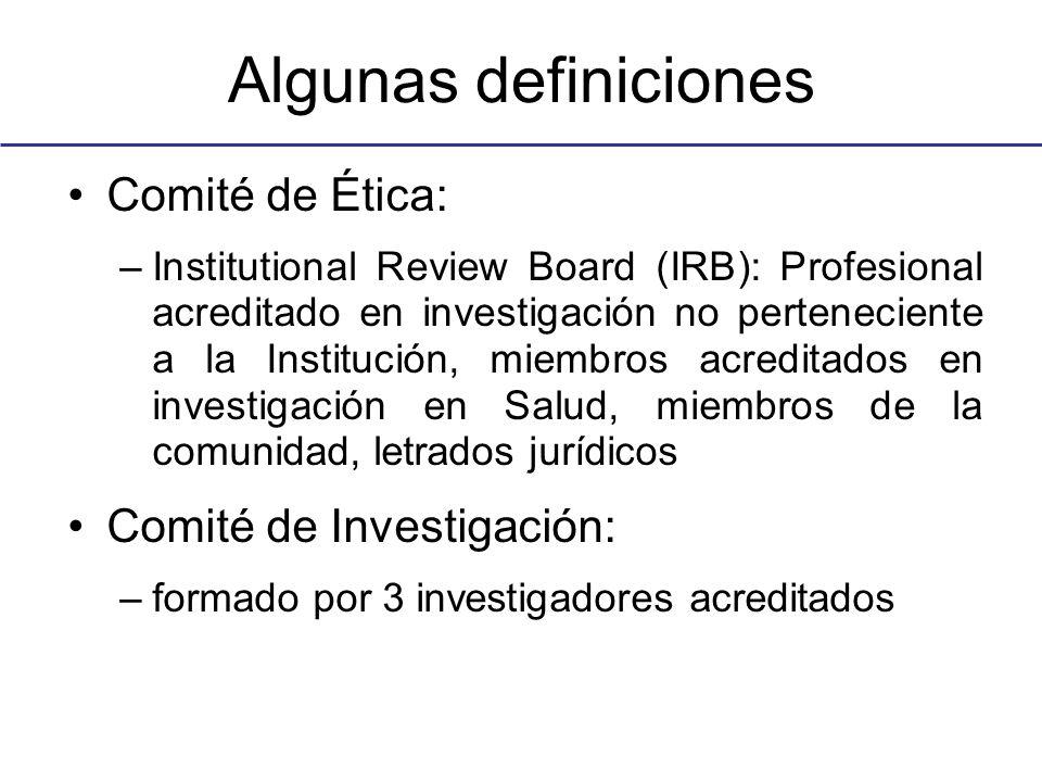Algunas definiciones Comité de Ética: –Institutional Review Board (IRB): Profesional acreditado en investigación no perteneciente a la Institución, miembros acreditados en investigación en Salud, miembros de la comunidad, letrados jurídicos Comité de Investigación: –formado por 3 investigadores acreditados