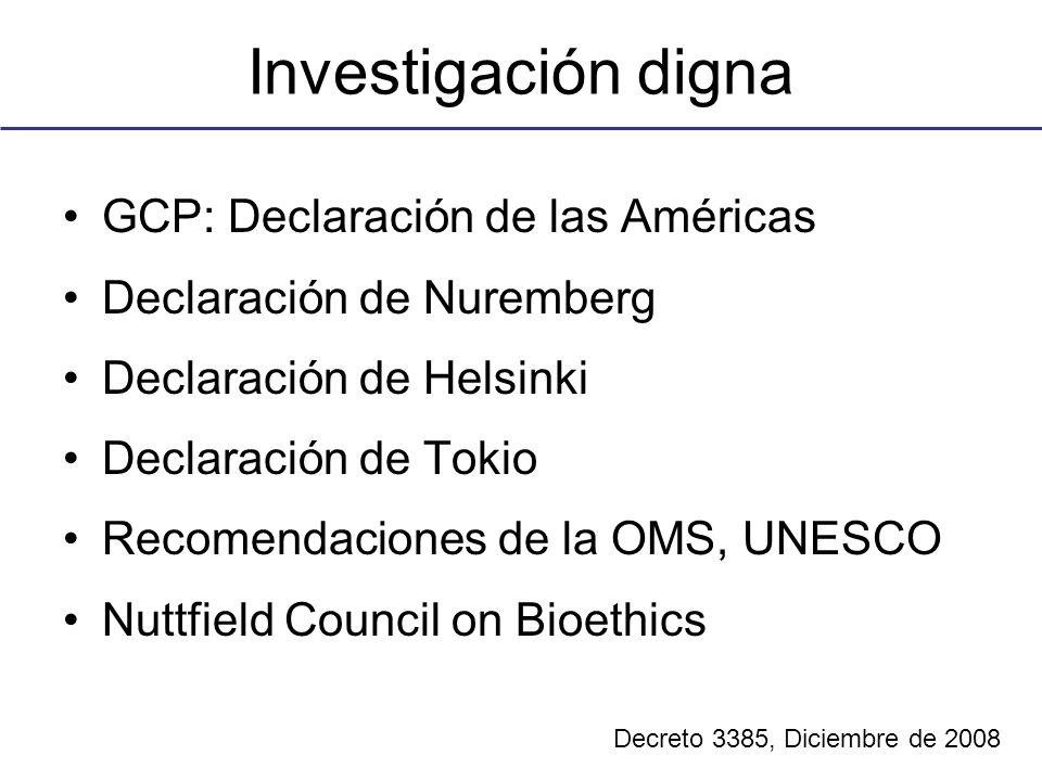 Investigación digna GCP: Declaración de las Américas Declaración de Nuremberg Declaración de Helsinki Declaración de Tokio Recomendaciones de la OMS, UNESCO Nuttfield Council on Bioethics Decreto 3385, Diciembre de 2008
