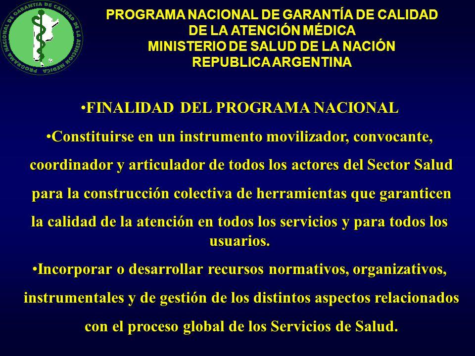PROGRAMA NACIONAL DE GARANTÍA DE CALIDAD DE LA ATENCIÓN MÉDICA MINISTERIO DE SALUD DE LA NACIÓN REPUBLICA ARGENTINA FINALIDAD DEL PROGRAMA NACIONAL Constituirse en un instrumento movilizador, convocante,Constituirse en un instrumento movilizador, convocante, coordinador y articulador de todos los actores del Sector Salud coordinador y articulador de todos los actores del Sector Salud para la construcción colectiva de herramientas que garanticen para la construcción colectiva de herramientas que garanticen la calidad de la atención en todos los servicios y para todos los usuarios.