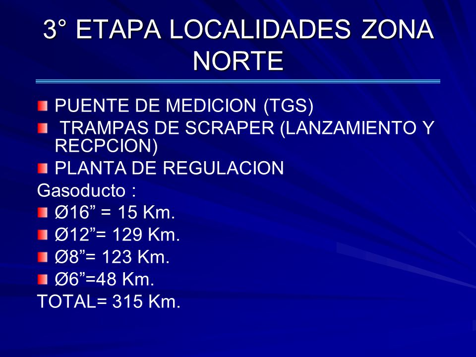 3° ETAPA LOCALIDADES ZONA NORTE PUENTE DE MEDICION (TGS) TRAMPAS DE SCRAPER (LANZAMIENTO Y RECPCION) PLANTA DE REGULACION Gasoducto : Ø16 = 15 Km. Ø12