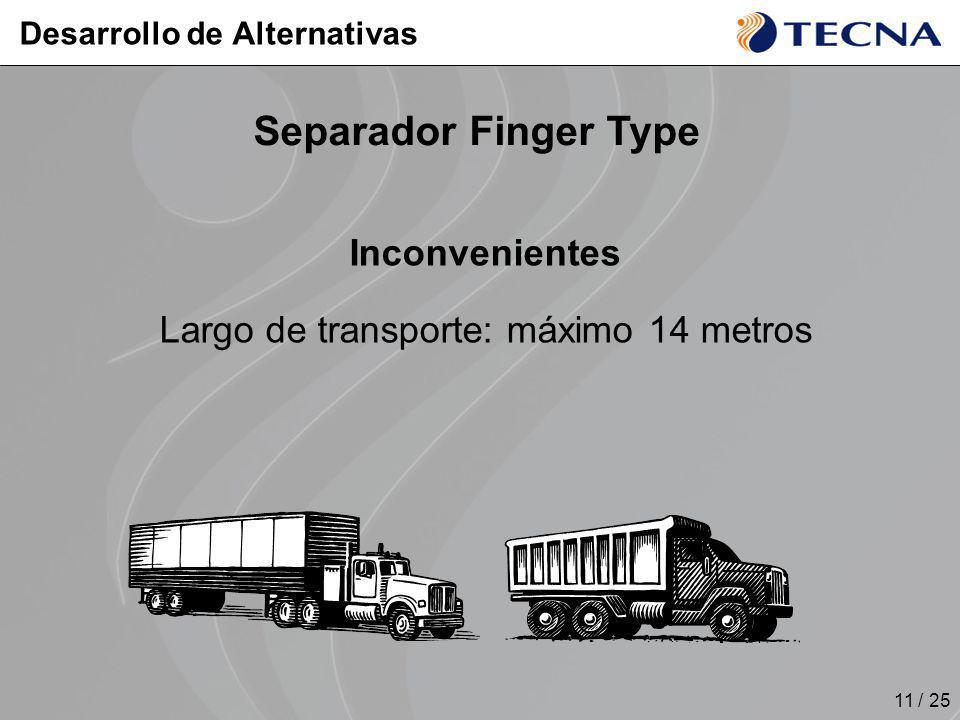 11 / 25 Inconvenientes Largo de transporte: máximo 14 metros Desarrollo de Alternativas Separador Finger Type