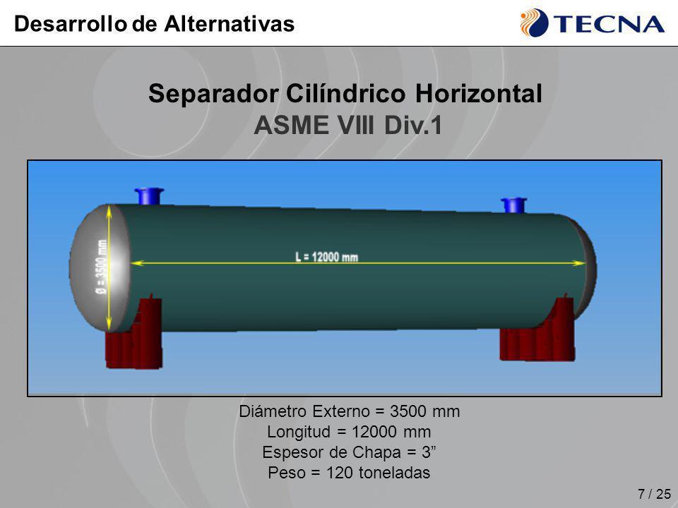 7 / 25 Desarrollo de Alternativas Separador Cilíndrico Horizontal ASME VIII Div.1 Diámetro Externo = 3500 mm Longitud = 12000 mm Espesor de Chapa = 3