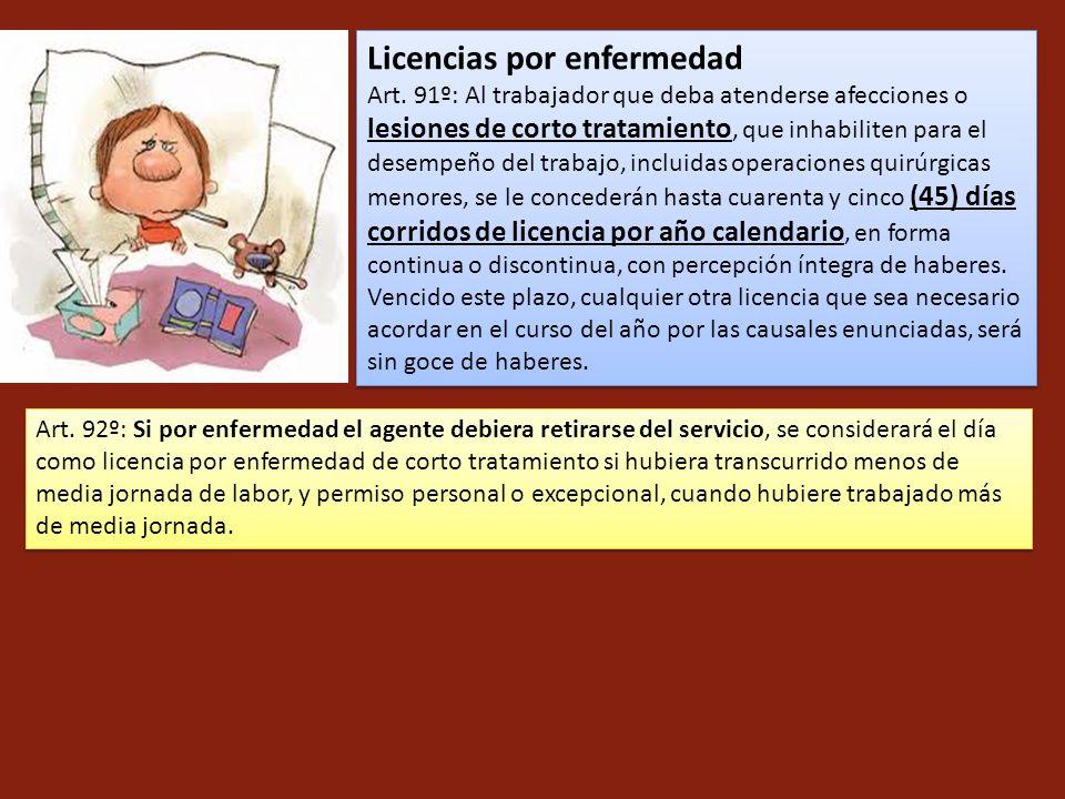 Licencias por enfermedad Art. 91º: Al trabajador que deba atenderse afecciones o lesiones de corto tratamiento, que inhabiliten para el desempeño del