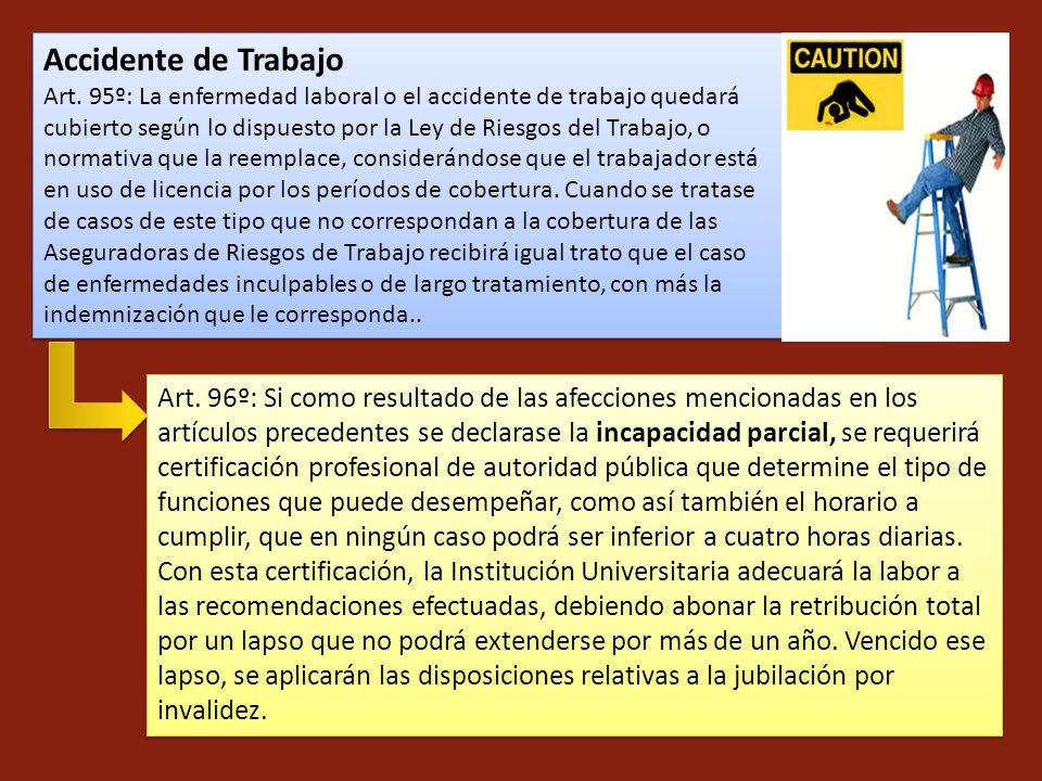Accidente de Trabajo Art. 95º: La enfermedad laboral o el accidente de trabajo quedará cubierto según lo dispuesto por la Ley de Riesgos del Trabajo,