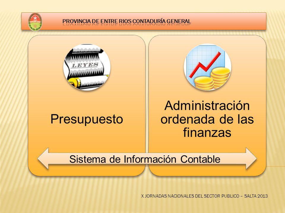 X JORNADAS NACIONALES DEL SECTOR PUBLICO – SALTA 2013 Presupuesto Administración ordenada de las finanzas Sistema de Información Contable