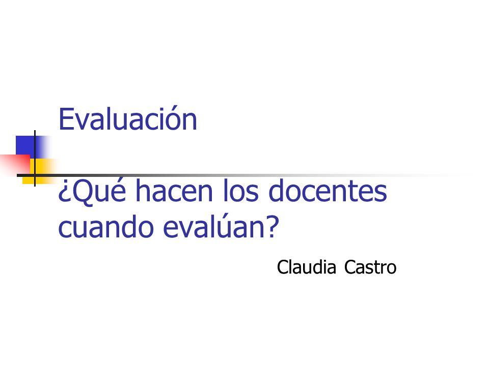 Evaluación ¿Qué hacen los docentes cuando evalúan? Claudia Castro
