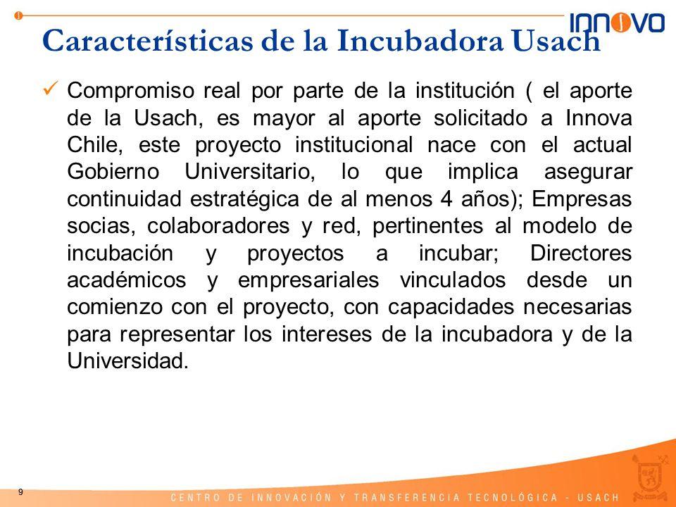 9 Características de la Incubadora Usach Compromiso real por parte de la institución ( el aporte de la Usach, es mayor al aporte solicitado a Innova C