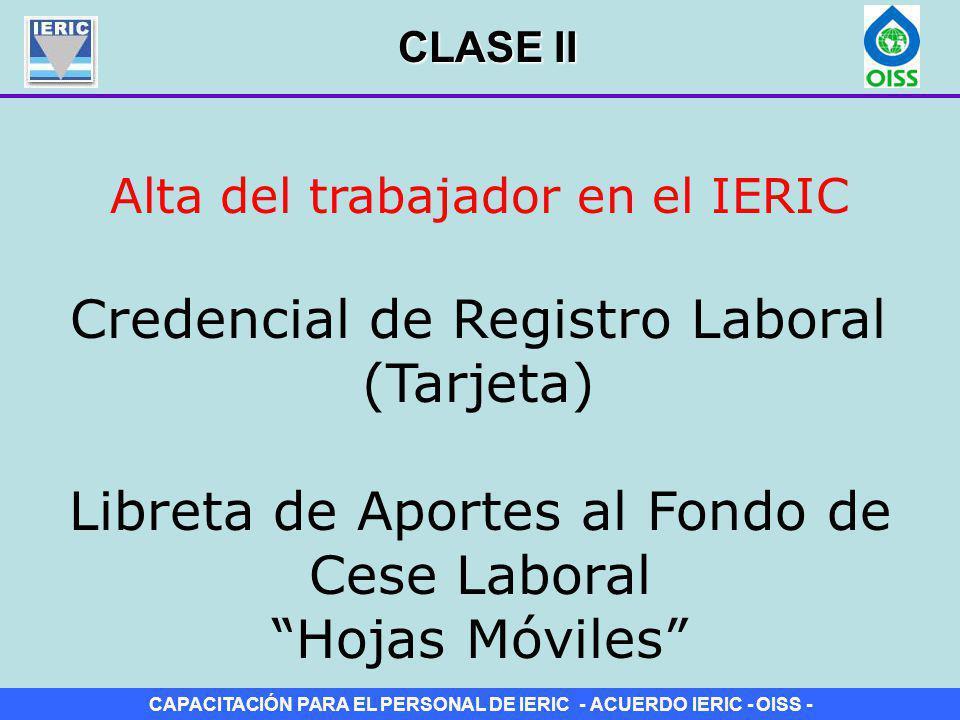 CAPACITACIÓN PARA EL PERSONAL DE IERIC - ACUERDO IERIC - OISS - Alta del trabajador en el IERIC Credencial de Registro Laboral (Tarjeta) Libreta de Ap