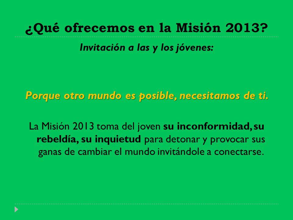 ¿Qué ofrecemos en la Misión 2013? Invitación a las y los jóvenes: Porque otro mundo es posible, necesitamos de ti. La Misión 2013 toma del joven su in